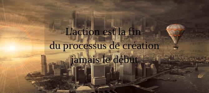 L'action est la fin du processus de création jamais le début